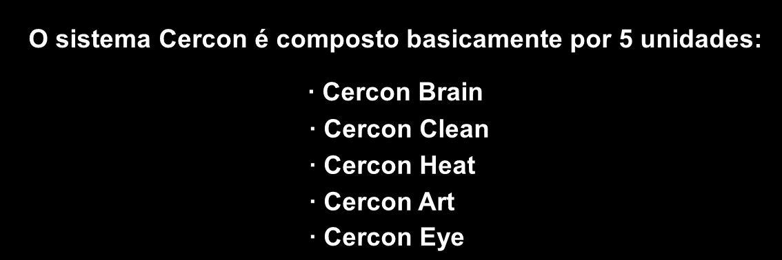 O sistema Cercon é composto basicamente por 5 unidades: · Cercon Brain · Cercon Clean · Cercon Heat · Cercon Art · Cercon Eye