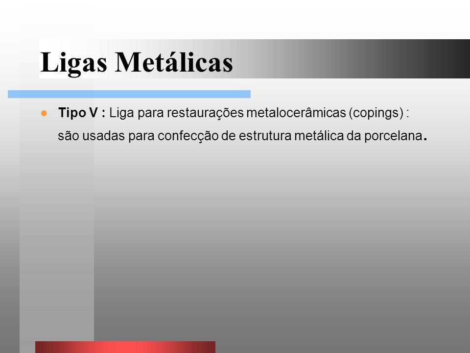 Tipo V : Liga para restaurações metalocerâmicas (copings) : são usadas para confecção de estrutura metálica da porcelana. Ligas Metálicas