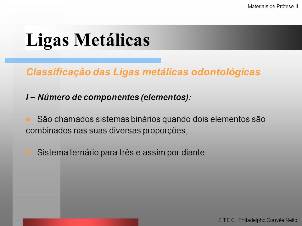 Classificação das Ligas metálicas odontológicas II – Tipos de Componentes da liga (tipo e quantidade) Liga altamente nobre 40% de ouro ou mais ou 60% de metais nobres ou mais (Irídio, Platina, Ródio, Paládio, Rutênio, Ósmio) Liga nobre 25% ou mais de elementos metálicos nobres.