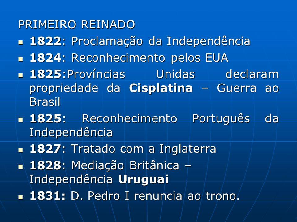 PRIMEIRO REINADO 1822: Proclamação da Independência 1822: Proclamação da Independência 1824: Reconhecimento pelos EUA 1824: Reconhecimento pelos EUA 1