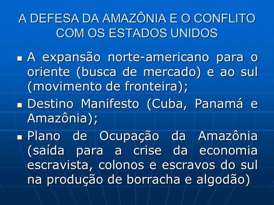 A DEFESA DA AMAZÔNIA E O CONFLITO COM OS ESTADOS UNIDOS A expansão norte-americano para o oriente (busca de mercado) e ao sul (movimento de fronteira)