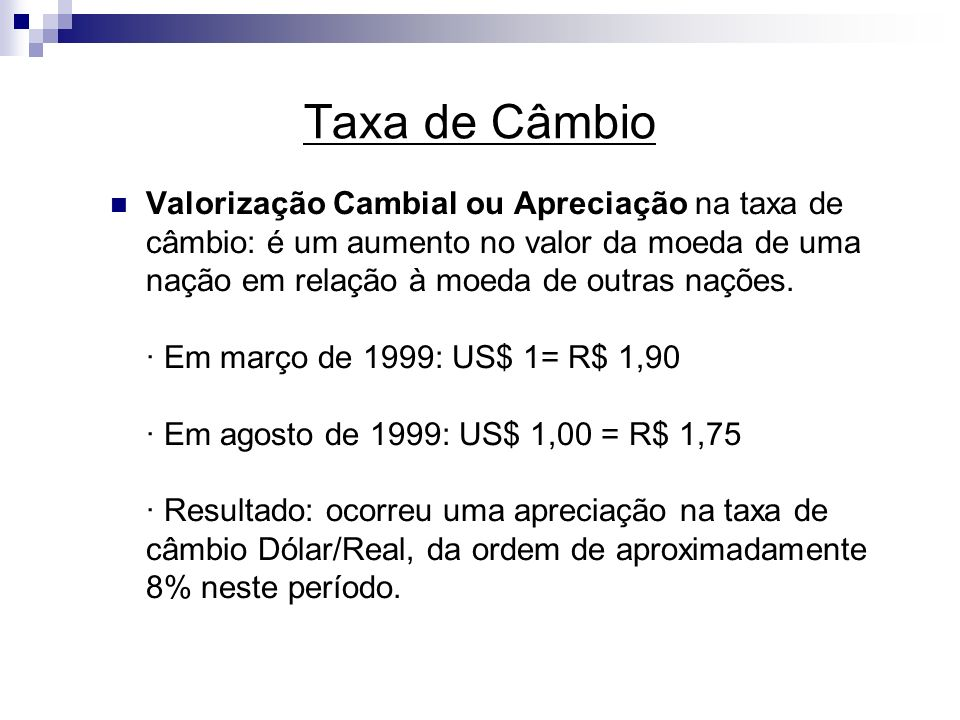 Taxa de Câmbio Valorização Cambial ou Apreciação na taxa de câmbio: é um aumento no valor da moeda de uma nação em relação à moeda de outras nações. ·