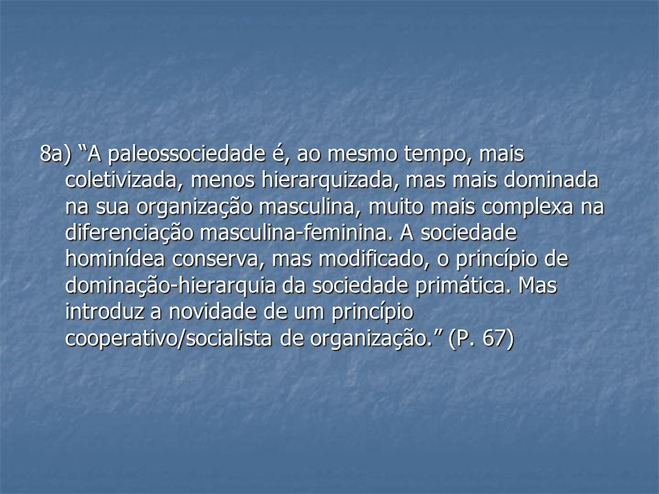8a) A paleossociedade é, ao mesmo tempo, mais coletivizada, menos hierarquizada, mas mais dominada na sua organização masculina, muito mais complexa n