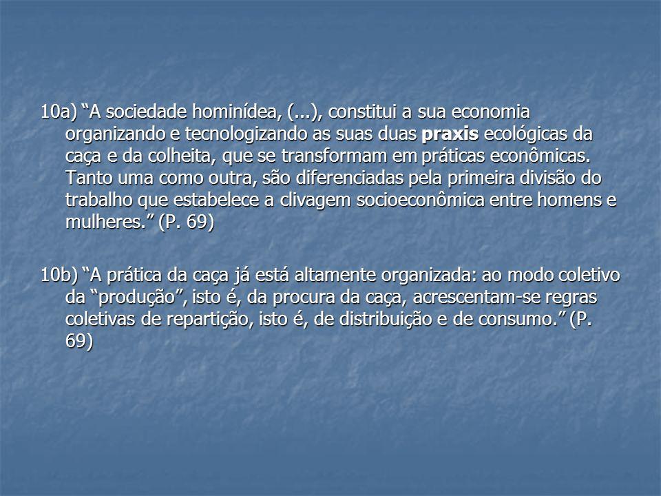 10a) A sociedade hominídea, (...), constitui a sua economia organizando e tecnologizando as suas duas praxis ecológicas da caça e da colheita, que se transformam em práticas econômicas.
