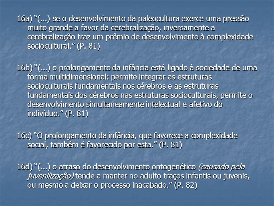 16a) (...) se o desenvolvimento da paleocultura exerce uma pressão muito grande a favor da cerebralização, inversamente a cerebralização traz um prêmio de desenvolvimento à complexidade sociocultural.