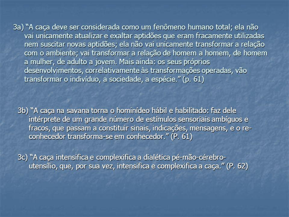 4a) (...) dado que dispomos de uma base complexa (a sociedade avançada dos primatas), dado que podemos calcular as consequências da transferência ecológica dessa sociedade para a savana, dado que podemos tentar relacionar os índices de complexidade cerebral, dado que podemos imaginar as restrições e as aberturas que a organização coletiva da caça determina sobre a sociedade, dado, finalmente, como se verá, que já antes do sapiens emerge necessariamente uma sociedade cuja complexidade implica uma cultura, podemos tentar desenhar uma figura em movimento: a linha sociológica de formação e desenvolvimento de uma sociedade hominídea (paleossociedade).
