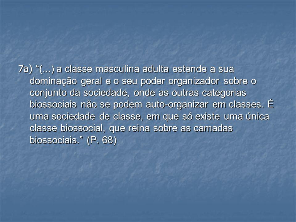 7a) (...) a classe masculina adulta estende a sua dominação geral e o seu poder organizador sobre o conjunto da sociedade, onde as outras categorias b