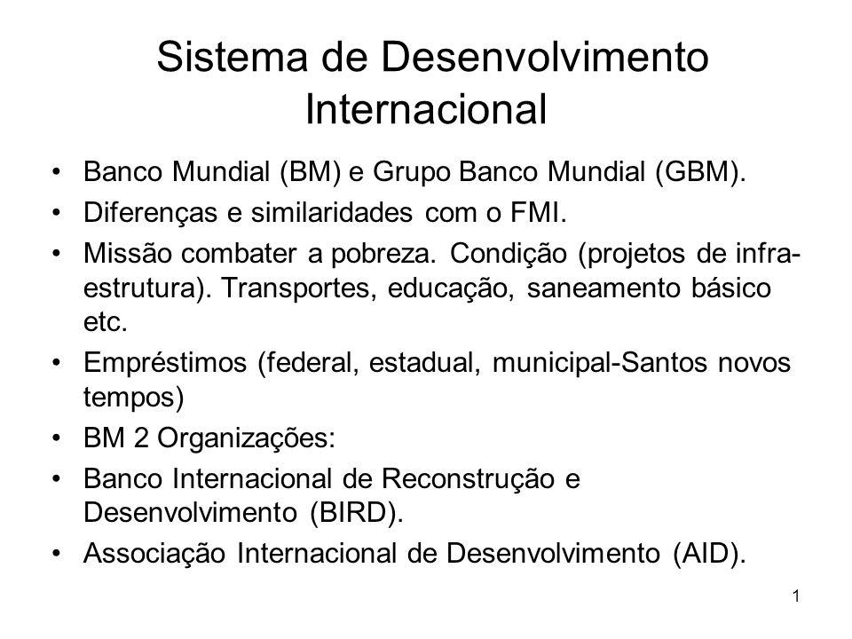 1 Sistema de Desenvolvimento Internacional Banco Mundial (BM) e Grupo Banco Mundial (GBM). Diferenças e similaridades com o FMI. Missão combater a pob