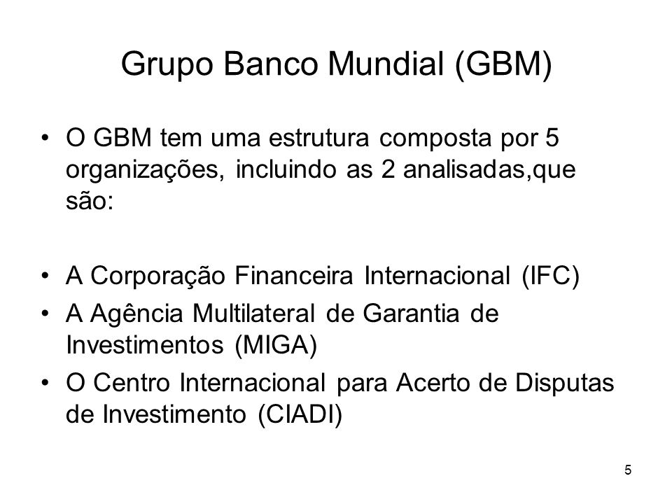 5 Grupo Banco Mundial (GBM) O GBM tem uma estrutura composta por 5 organizações, incluindo as 2 analisadas,que são: A Corporação Financeira Internacio