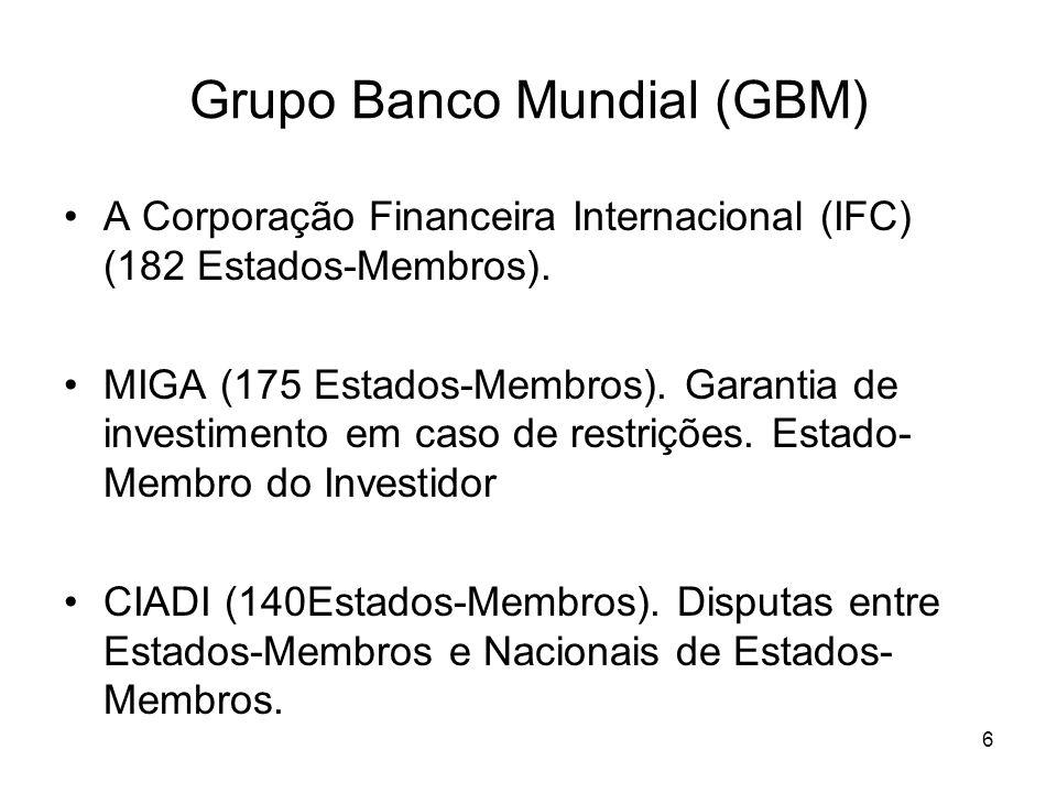 6 Grupo Banco Mundial (GBM) A Corporação Financeira Internacional (IFC) (182 Estados-Membros). MIGA (175 Estados-Membros). Garantia de investimento em