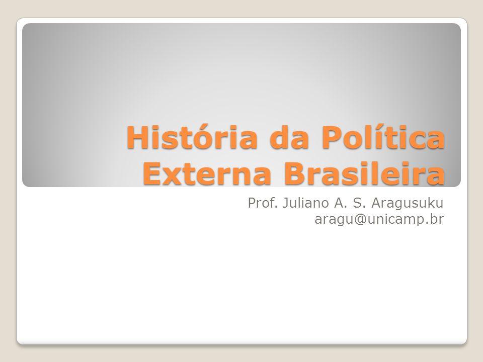 História da Política Externa Brasileira Prof. Juliano A. S. Aragusuku aragu@unicamp.br