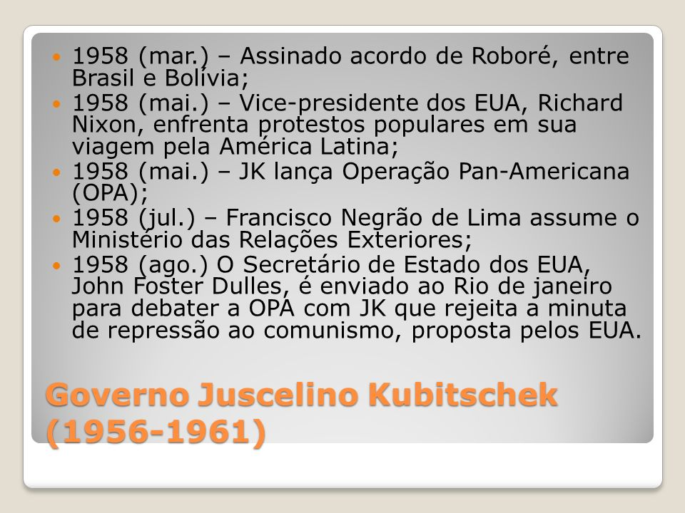 Governo Juscelino Kubitschek (1956-1961) 1958 (mar.) – Assinado acordo de Roboré, entre Brasil e Bolívia; 1958 (mai.) – Vice-presidente dos EUA, Richa