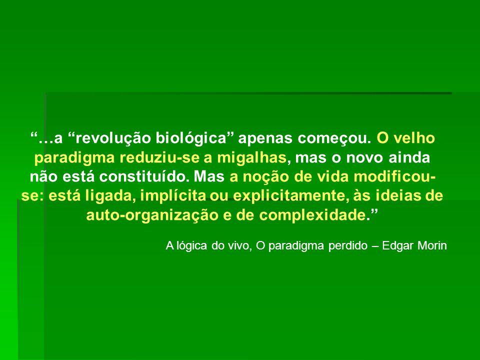 …a revolução biológica apenas começou. O velho paradigma reduziu-se a migalhas, mas o novo ainda não está constituído. Mas a noção de vida modificou-