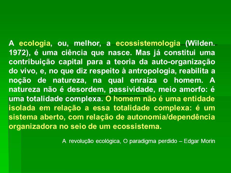 A ecologia, ou, melhor, a ecossistemologia (Wilden. 1972), é uma ciência que nasce. Mas já constitui uma contribuição capital para a teoria da auto-or