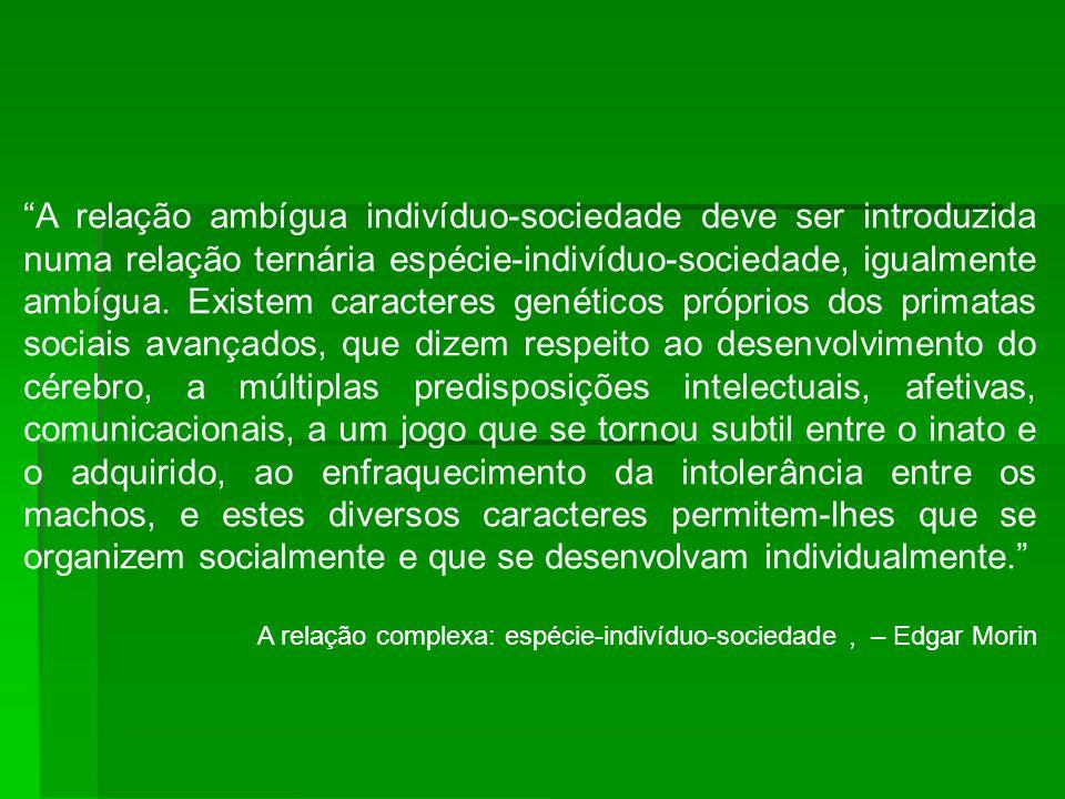 A relação ambígua indivíduo-sociedade deve ser introduzida numa relação ternária espécie-indivíduo-sociedade, igualmente ambígua. Existem caracteres g