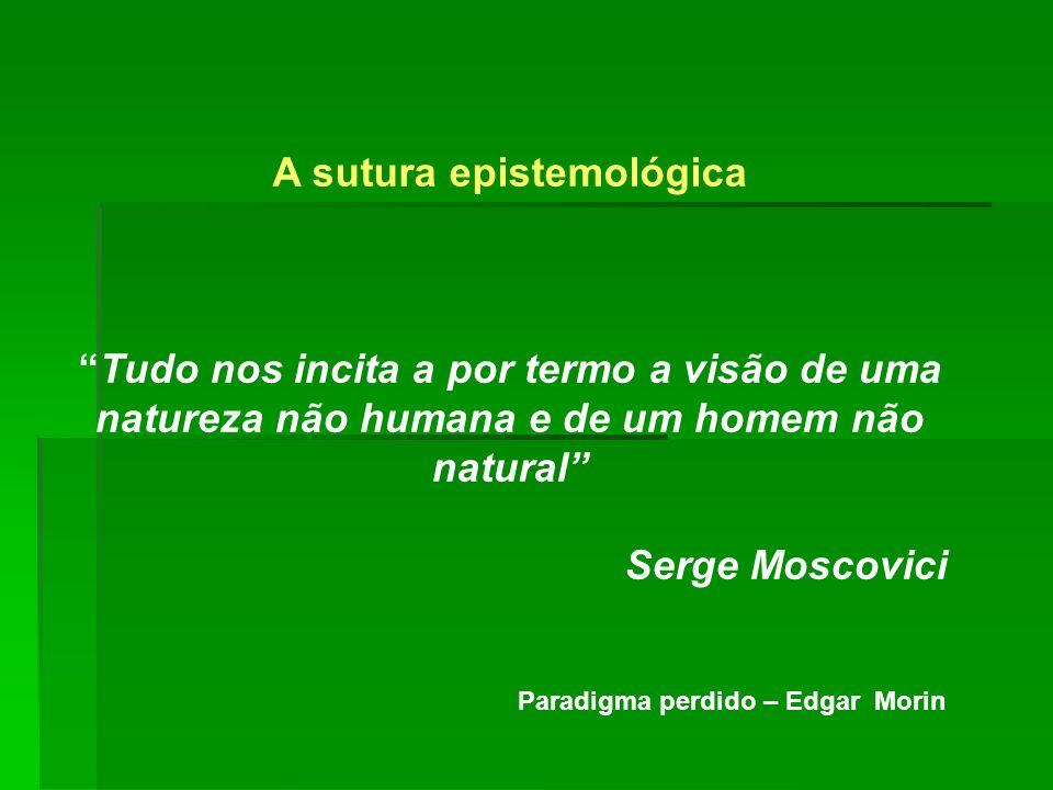 A sutura epistemológica Tudo nos incita a por termo a visão de uma natureza não humana e de um homem não natural Serge Moscovici Paradigma perdido – E