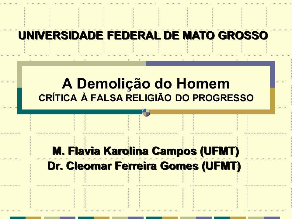 A Demolição do Homem CRÍTICA À FALSA RELIGIÃO DO PROGRESSO M. Flavia Karolina Campos (UFMT) Dr. Cleomar Ferreira Gomes (UFMT) M. Flavia Karolina Campo