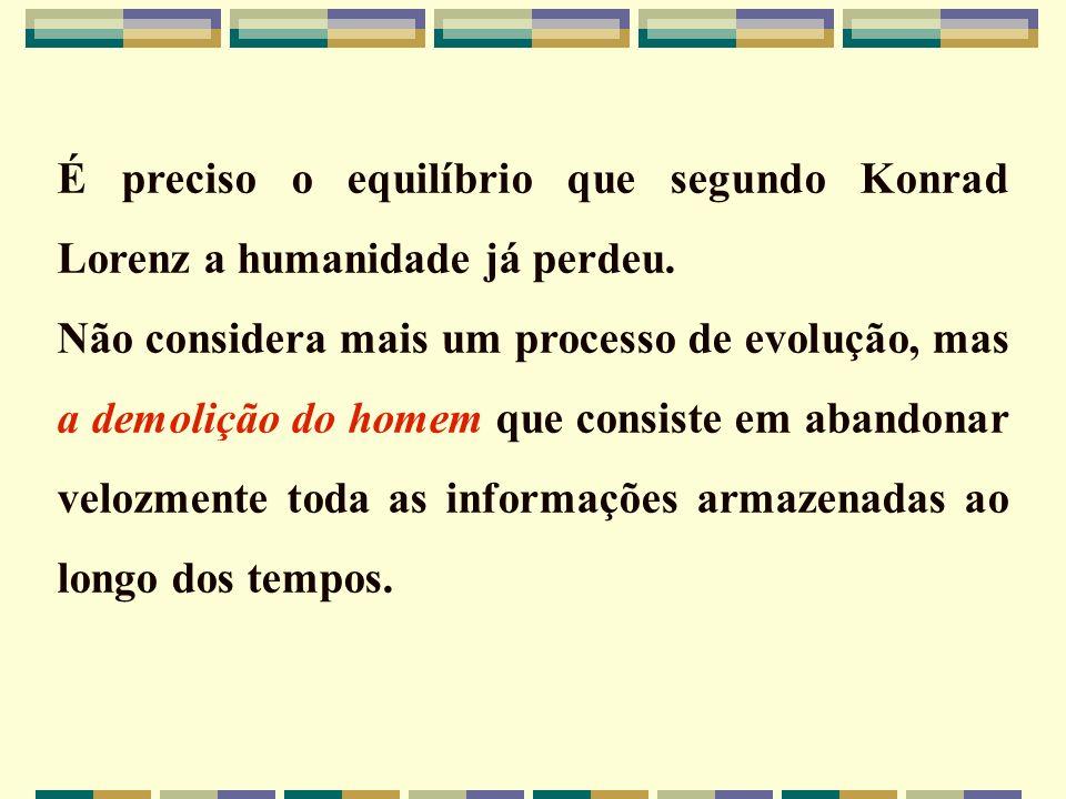 É preciso o equilíbrio que segundo Konrad Lorenz a humanidade já perdeu. Não considera mais um processo de evolução, mas a demolição do homem que cons