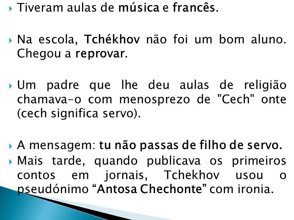 Tiveram aulas de música e francês. Na escola, Tchékhov não foi um bom aluno. Chegou a reprovar. Um padre que lhe deu aulas de religião chamava-o com m