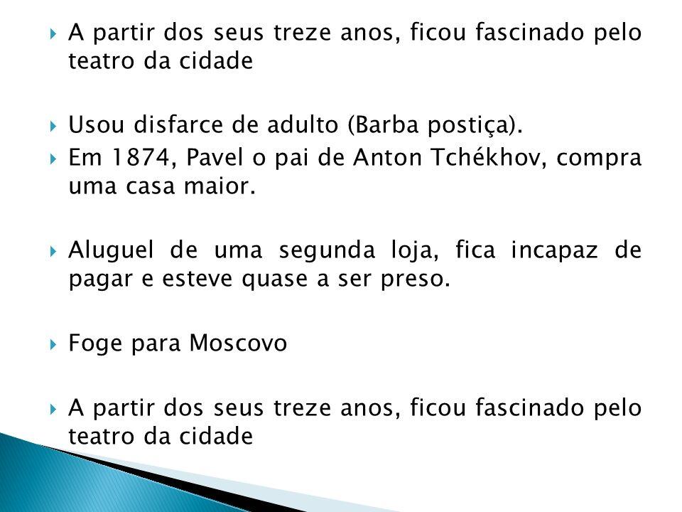A partir dos seus treze anos, ficou fascinado pelo teatro da cidade Usou disfarce de adulto (Barba postiça). Em 1874, Pavel o pai de Anton Tchékhov, c