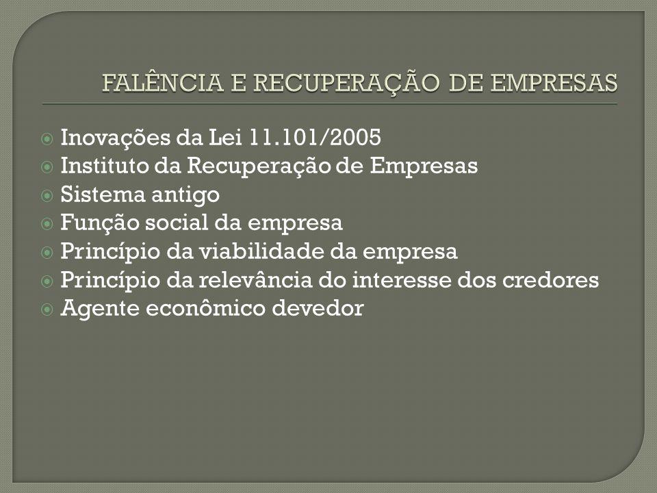 Inovações da Lei 11.101/2005 Instituto da Recuperação de Empresas Sistema antigo Função social da empresa Princípio da viabilidade da empresa Princípi