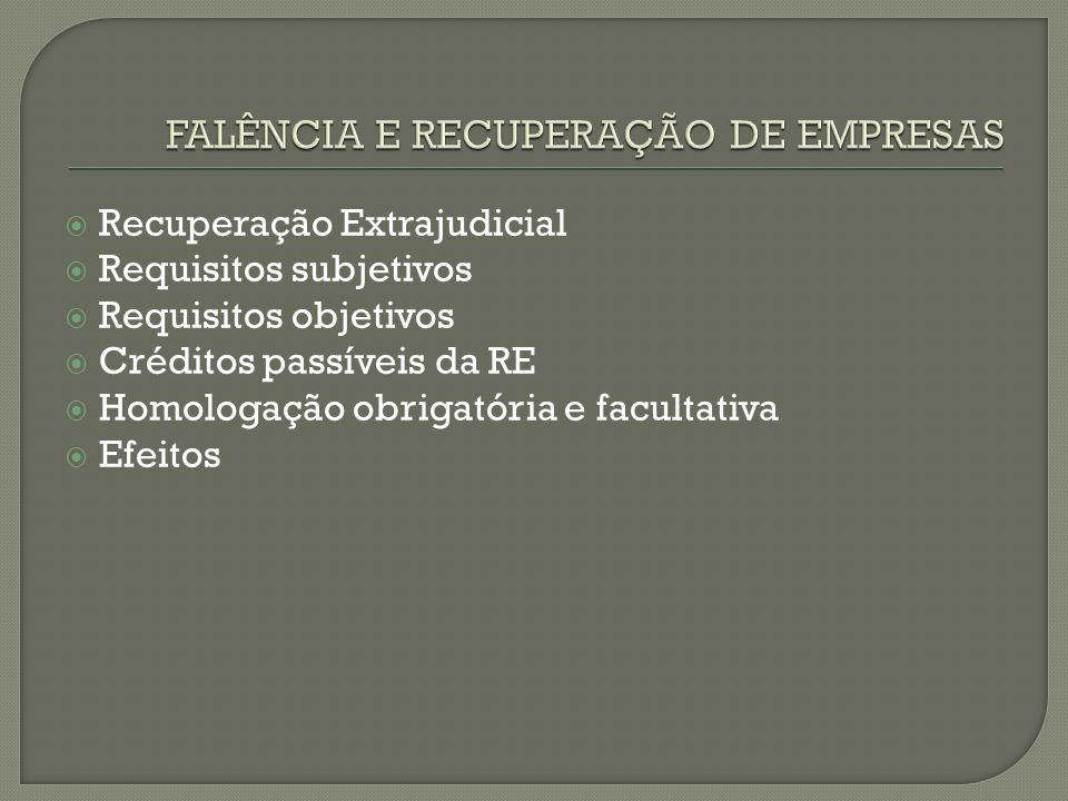 Recuperação Extrajudicial Requisitos subjetivos Requisitos objetivos Créditos passíveis da RE Homologação obrigatória e facultativa Efeitos