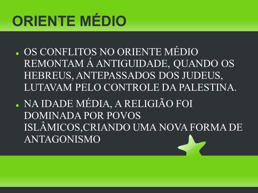 ORIENTE MÉDIO OS CONFLITOS NO ORIENTE MÉDIO REMONTAM Á ANTIGUIDADE, QUANDO OS HEBREUS, ANTEPASSADOS DOS JUDEUS, LUTAVAM PELO CONTROLE DA PALESTINA. NA