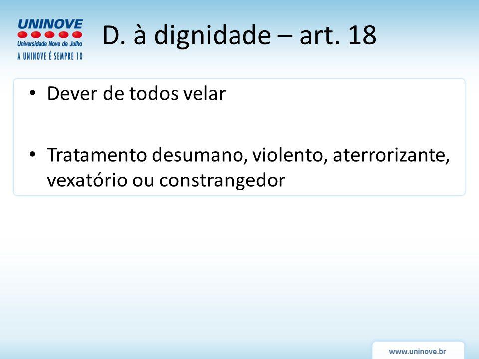 Dever de todos velar Tratamento desumano, violento, aterrorizante, vexatório ou constrangedor D. à dignidade – art. 18