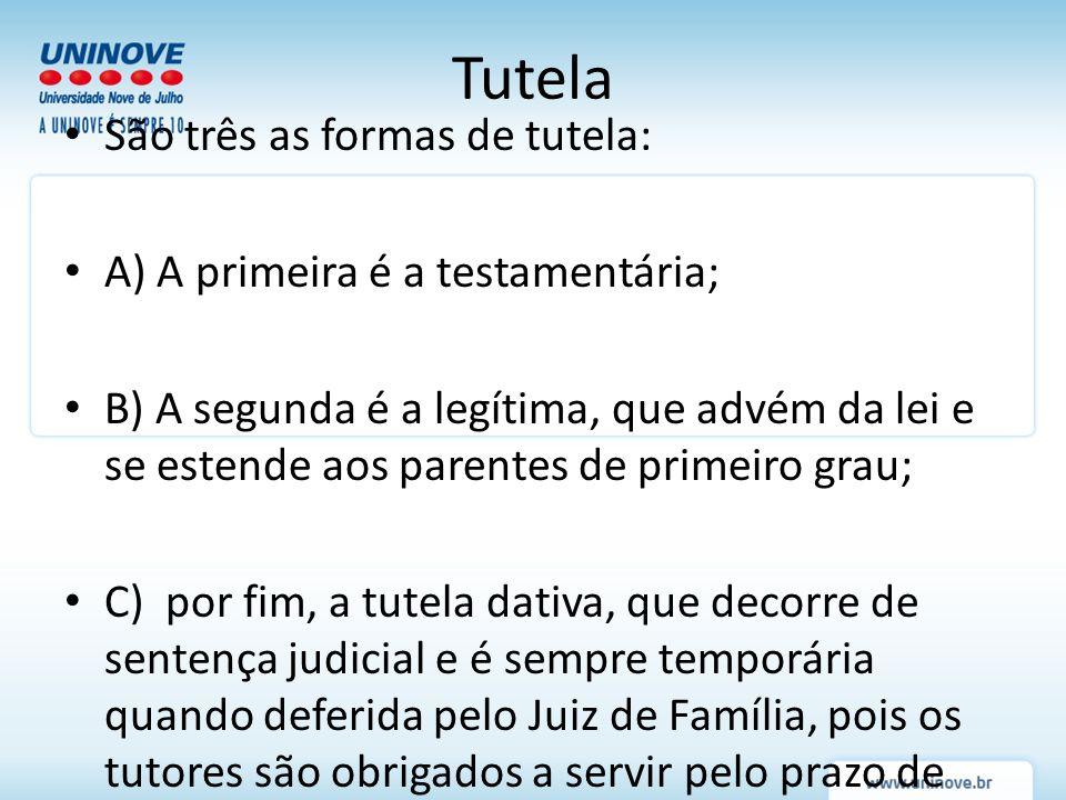 São três as formas de tutela: A) A primeira é a testamentária; B) A segunda é a legítima, que advém da lei e se estende aos parentes de primeiro grau;