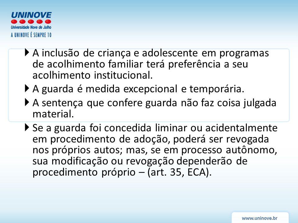 A inclusão de criança e adolescente em programas de acolhimento familiar terá preferência a seu acolhimento institucional. A guarda é medida excepcion