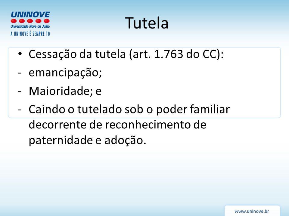 Cessação da tutela (art. 1.763 do CC): -emancipação; -Maioridade; e -Caindo o tutelado sob o poder familiar decorrente de reconhecimento de paternidad