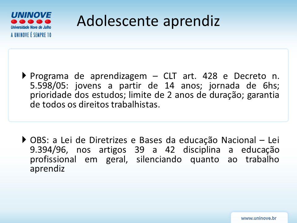 Programa de aprendizagem – CLT art. 428 e Decreto n. 5.598/05: jovens a partir de 14 anos; jornada de 6hs; prioridade dos estudos; limite de 2 anos de