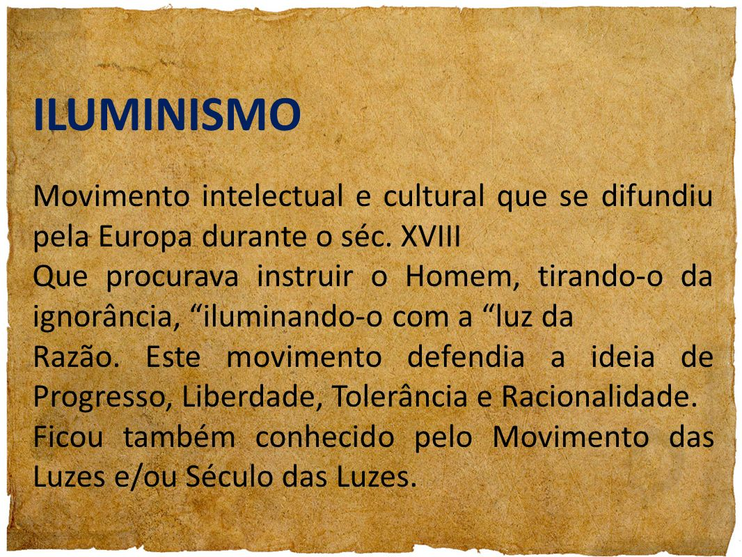 ILUMINISMO Movimento intelectual e cultural que se difundiu pela Europa durante o séc. XVIII Que procurava instruir o Homem, tirando-o da ignorância,