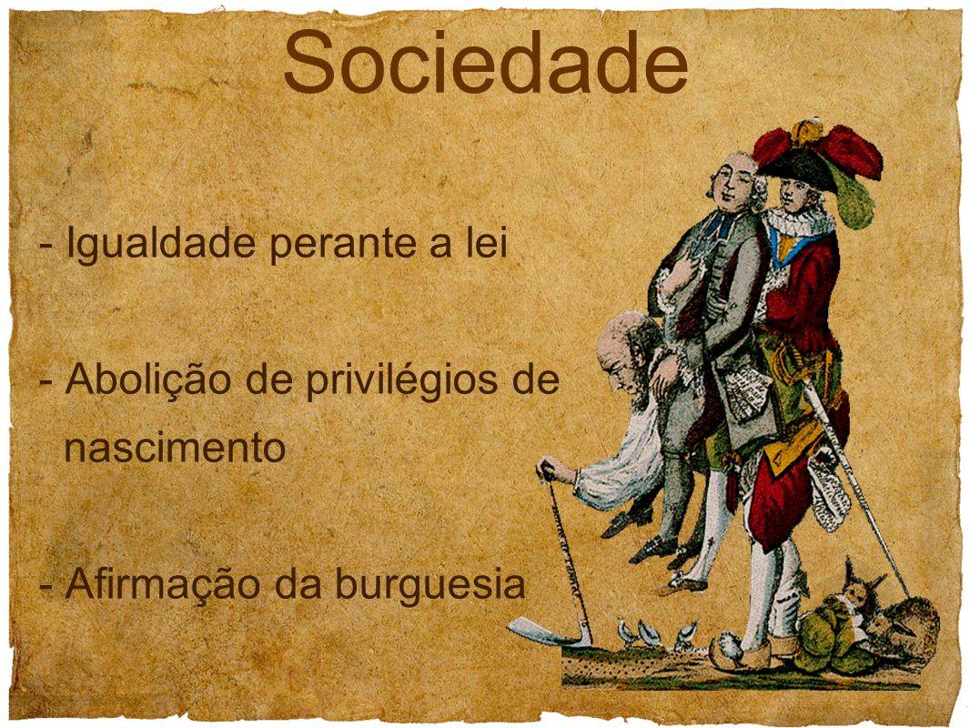 - Igualdade perante a lei - Abolição de privilégios de nascimento - Afirmação da burguesia Sociedade