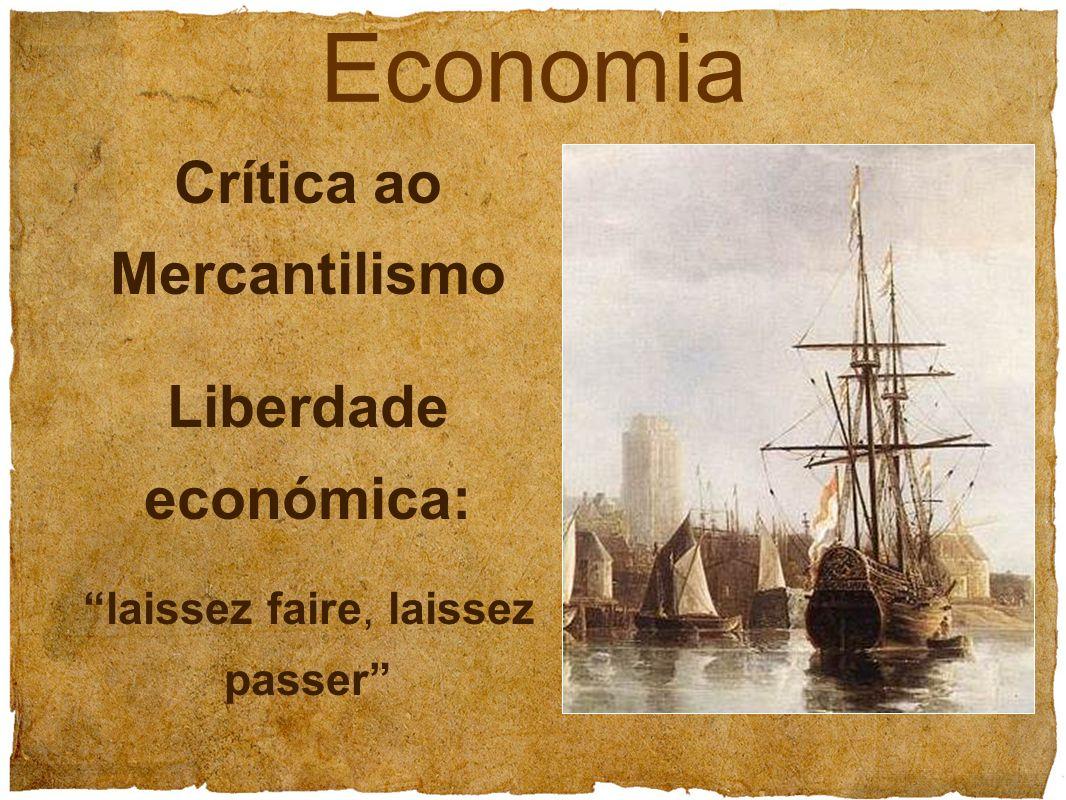 Crítica ao Mercantilismo Liberdade económica: laissez faire, laissez passer Economia