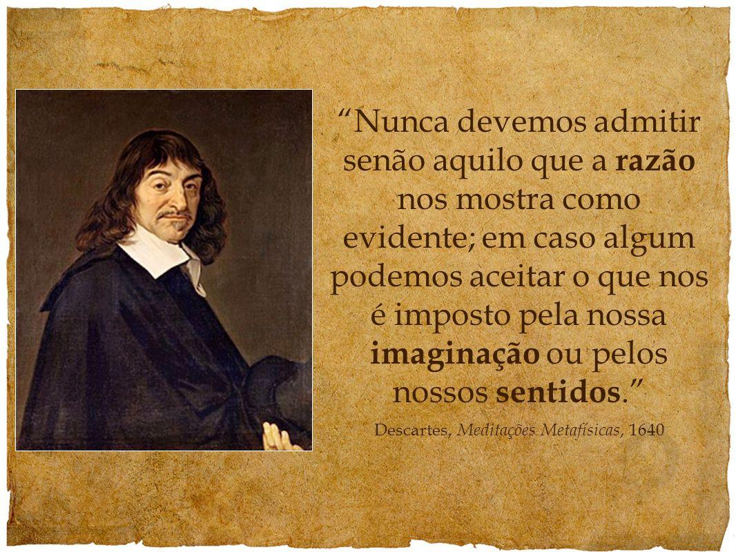 Nunca devemos admitir senão aquilo que a razão nos mostra como evidente; em caso algum podemos aceitar o que nos é imposto pela nossa imaginação ou pe