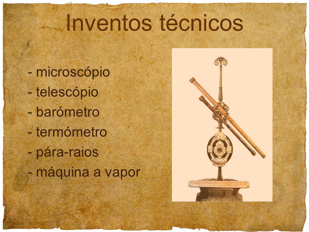 Inventos técnicos - microscópio - telescópio - barómetro - termómetro - pára-raios - máquina a vapor
