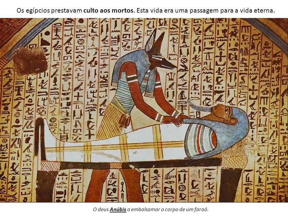 Os egípcios prestavam culto aos mortos. Esta vida era uma passagem para a vida eterna. O deus Anúbis a embalsamar o corpo de um faraó.