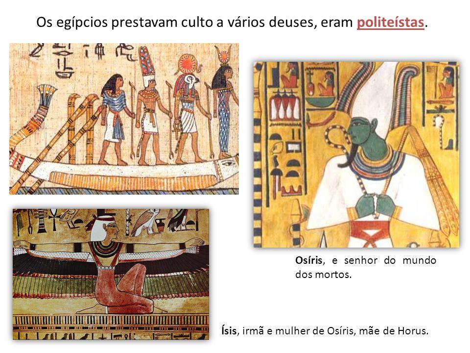 Os egípcios prestavam culto a vários deuses, eram politeístas. Osíris, e senhor do mundo dos mortos. Ísis, irmã e mulher de Osíris, mãe de Horus.