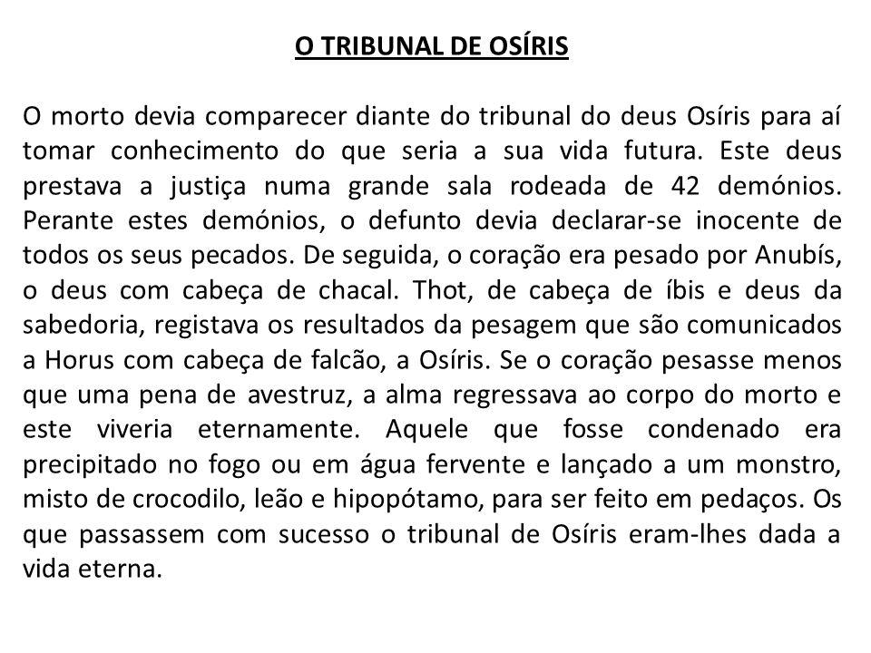 O TRIBUNAL DE OSÍRIS O morto devia comparecer diante do tribunal do deus Osíris para aí tomar conhecimento do que seria a sua vida futura. Este deus p