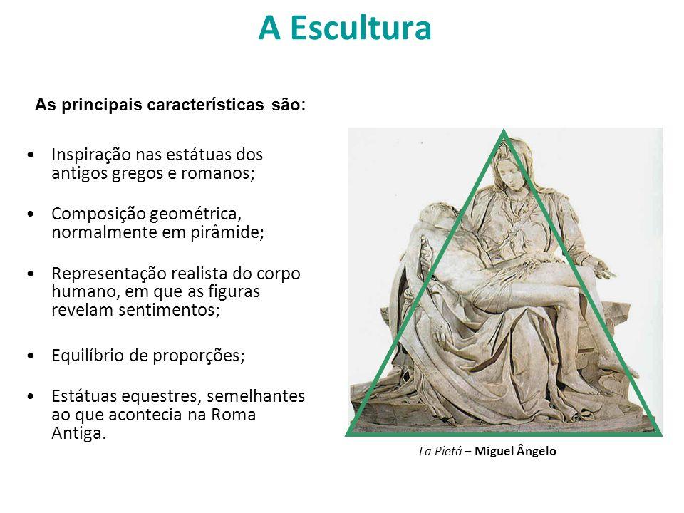 A Escultura Inspiração nas estátuas dos antigos gregos e romanos; Composição geométrica, normalmente em pirâmide; Representação realista do corpo huma