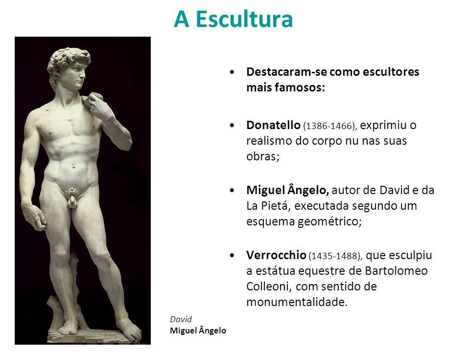 A Escultura Destacaram-se como escultores mais famosos: Donatello (1386-1466), exprimiu o realismo do corpo nu nas suas obras; Miguel Ângelo, autor de