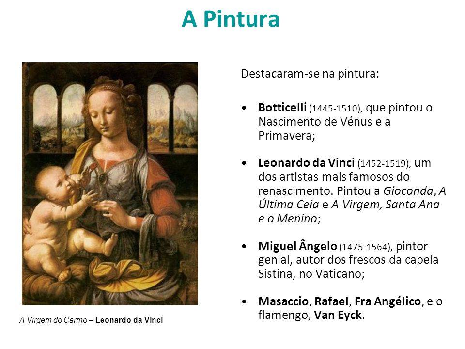 A Pintura Destacaram-se na pintura: Botticelli (1445-1510), que pintou o Nascimento de Vénus e a Primavera; Leonardo da Vinci (1452-1519), um dos arti