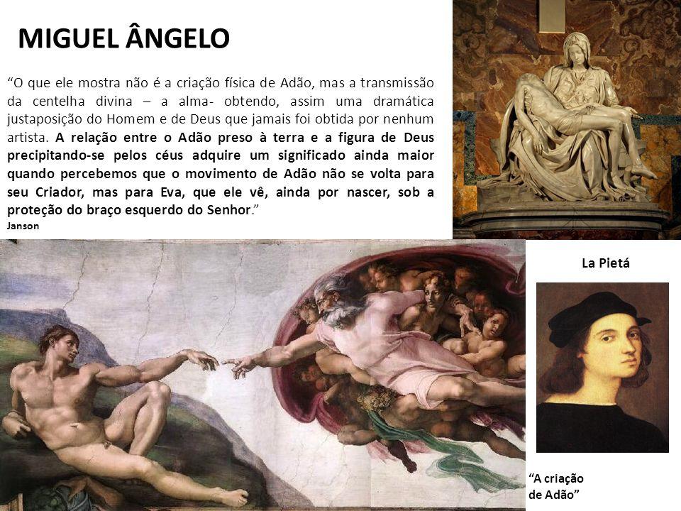 MIGUEL ÂNGELO La Pietá A criação de Adão O que ele mostra não é a criação física de Adão, mas a transmissão da centelha divina – a alma- obtendo, assi