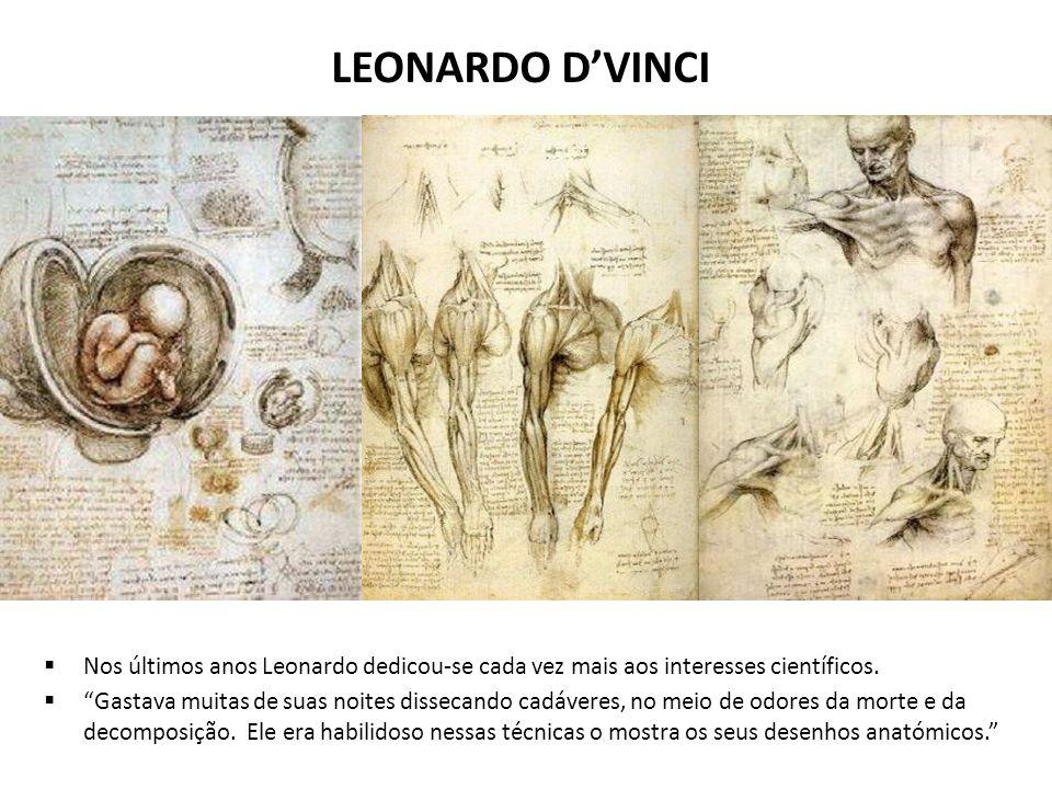 LEONARDO DVINCI Nos últimos anos Leonardo dedicou-se cada vez mais aos interesses científicos. Gastava muitas de suas noites dissecando cadáveres, no