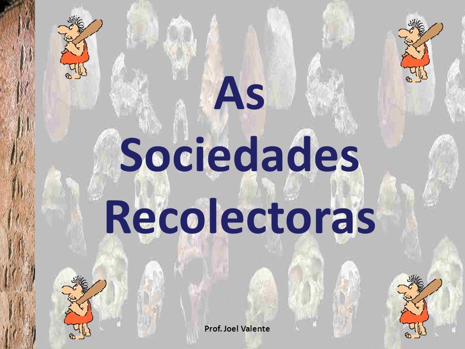 As Sociedades Recolectoras Prof. Joel Valente
