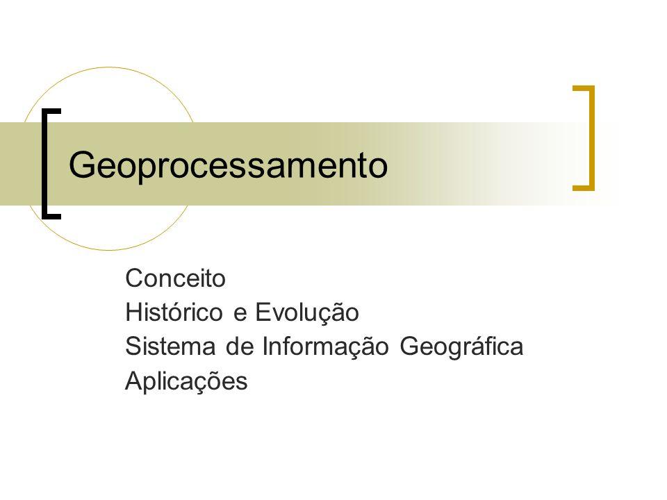 Geoprocessamento Conceito Histórico e Evolução Sistema de Informação Geográfica Aplicações