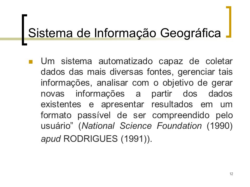 12 Sistema de Informação Geográfica Um sistema automatizado capaz de coletar dados das mais diversas fontes, gerenciar tais informações, analisar com