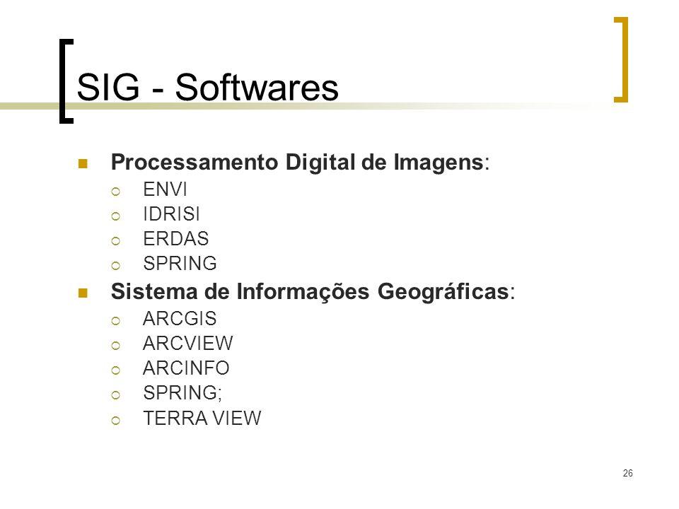 26 SIG - Softwares Processamento Digital de Imagens: ENVI IDRISI ERDAS SPRING Sistema de Informações Geográficas: ARCGIS ARCVIEW ARCINFO SPRING; TERRA