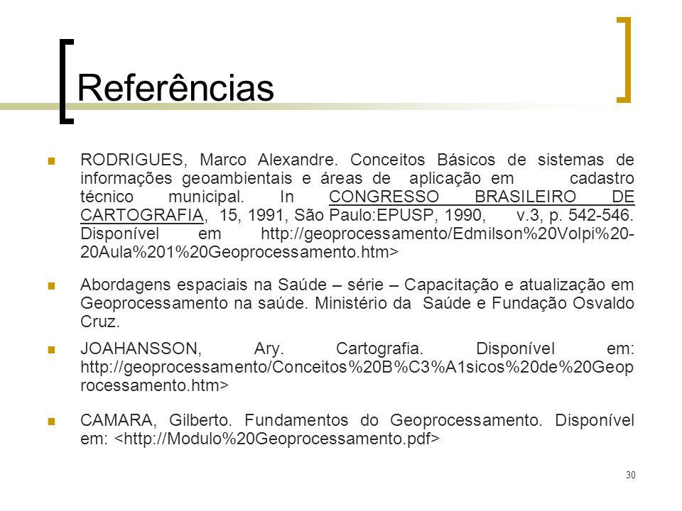 30 Referências RODRIGUES, Marco Alexandre. Conceitos Básicos de sistemas de informações geoambientais e áreas de aplicação em cadastro técnico municip